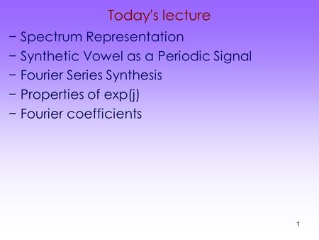 1 Today's lecture −Spectrum Representation −Synthetic Vowel as a Periodic Signal −Fourier Series Synthesis −Properties of exp(j) −Fourier coefficients.