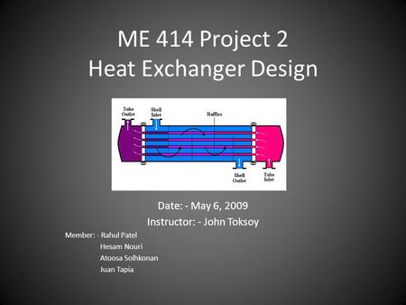 ME 414 Project 2 Heat Exchanger Design Date: - May 6, 2009 Instructor: - John Toksoy Member: - Rahul Patel Hesam Nouri Atoosa Solhkonan Juan Tapia.