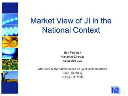 1 Market View of JI in the National Context Ben Feldman Managing Director Natsource LLC UNFCCC Technical Workshop on Joint Implementation Bonn, Germany.