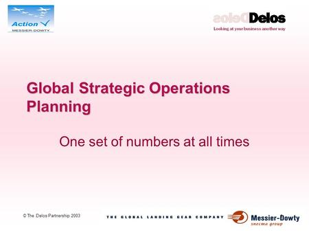 1 © The Delos Partnership 2003 Global Strategic Operations Planning One set of numbers at all times.