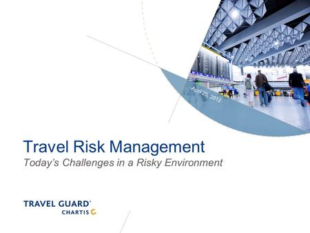 Travel Risk Management Today's Challenges in a Risky Environment April 25, 2012.