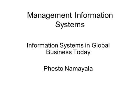 Management Information Systems Information Systems in Global Business Today Phesto Namayala.