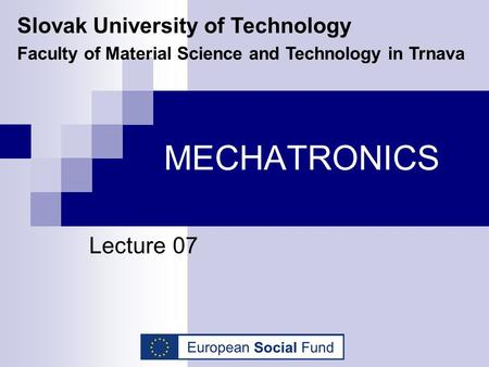 MECHATRONICS Lecture 07 Slovak University of Technology Faculty of Material Science and Technology in Trnava.