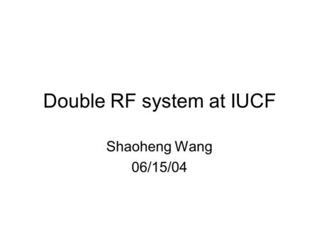 Double RF system at IUCF Shaoheng Wang 06/15/04. Contents 1.Introduction of Double RF System 2.Phase modulation  Single cavity case  Double cavity case.