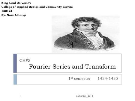 CH#3 Fourier Series and Transform 1 st semester 1434-1435 King Saud University College of Applied studies and Community Service 1301CT By: Nour Alhariqi.