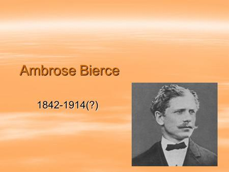 Ambrose Bierce 1842-1914(?).  Born in Ohio and raised in Indiana.  He was the 10 th of 13 children.  He educated himself by reading his father's books.