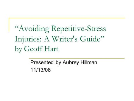 """Avoiding Repetitive-Stress Injuries: A Writer's Guide"" by Geoff Hart Presented by Aubrey Hillman 11/13/08."