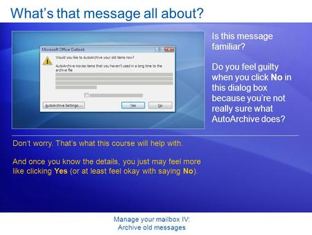 Manage your mailbox IV: Archive old messages What's that message all about? Is this message familiar? Do you feel guilty when you click No in this dialog.