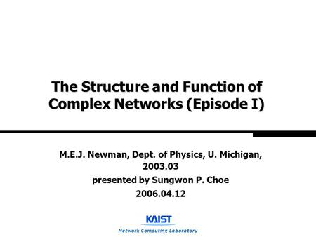 Network Computing Laboratory The Structure and Function of Complex Networks (Episode I) M.E.J. Newman, Dept. of Physics, U. Michigan, 2003.03 presented.