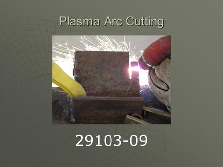 Plasma Arc Cutting 29103-09. Background of Plasma Arc Process  In 1941 the U.S. defense industry was looking for a way to join light metals, from this.