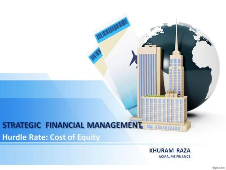 STRATEGIC FINANCIAL MANAGEMENT Hurdle Rate: Cost of Equity KHURAM RAZA ACMA, MS FINANCE.