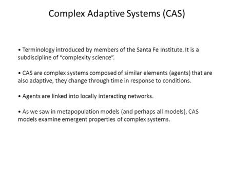 "Complex Adaptive Systems (CAS) Terminology introduced by members of the Santa Fe Institute. It is a subdiscipline of ""complexity science"". CAS are complex."