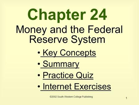1 Chapter 24 Money and the Federal Reserve System Key Concepts Key Concepts Summary Summary Practice Quiz Internet Exercises Internet Exercises ©2002 South-Western.