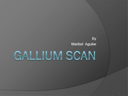 1 By Maribel Aguilar. 2 What is Gallium Scan?  Type of nuclear medicine that uses radioactive tracers.  Radioactive tracers common use in gallium scan.