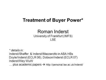 Roman Inderst – University of Frankfurt and LSE Treatment of Buyer Power* Roman Inderst University of Frankfurt (IMFS) LSE * details in: Inderst/Shaffer.