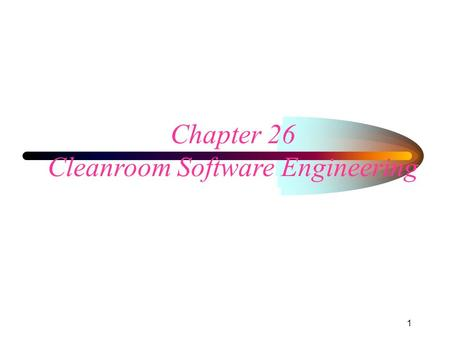 1 Chapter 26 Cleanroom Software Engineering. 329-272 Cleanroom Developed in early 80's by Harlan Mills Reported very good results –reliable, high-quality.