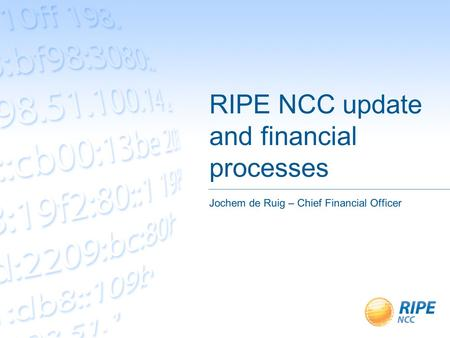 RIPE NCC update and financial processes Jochem de Ruig – Chief Financial Officer.