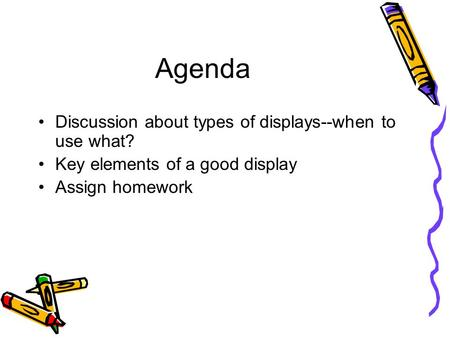 Agenda Discussion about types of displays--when to use what? Key elements of a good display Assign homework.