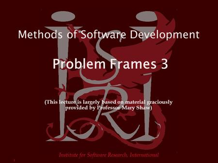 1 Institute for Software Research, International Methods of Software Development Problem Frames 3 (This lecture is largely based on material graciously.