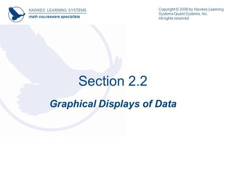 Section 2.2 Graphical Displays of Data HAWKES LEARNING SYSTEMS math courseware specialists Copyright © 2008 by Hawkes Learning Systems/Quant Systems, Inc.