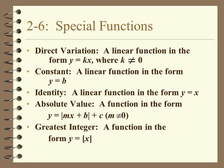 2-6: Special Functions Direct Variation: A linear function in the form y = kx, where k 0 Constant: A linear function in the form y = b Identity: A linear.