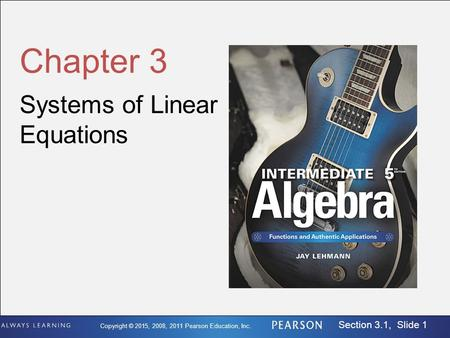 Copyright © 2015, 2008, 2011 Pearson Education, Inc. Section 3.1, Slide 1 Chapter 3 Systems of Linear Equations.