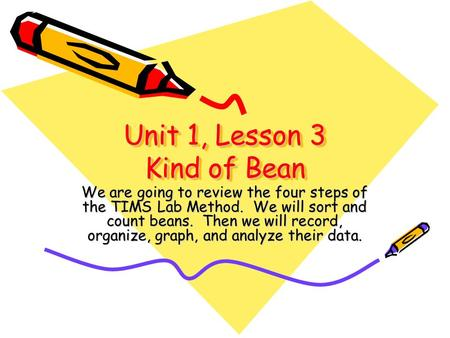 Unit 1, Lesson 3 Kind of Bean We are going to review the four steps of the TIMS Lab Method. We will sort and count beans. Then we will record, organize,