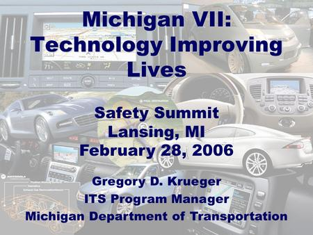 Michigan VII: Technology Improving Lives Safety Summit Lansing, MI February 28, 2006 Gregory D. Krueger ITS Program Manager Michigan Department of Transportation.
