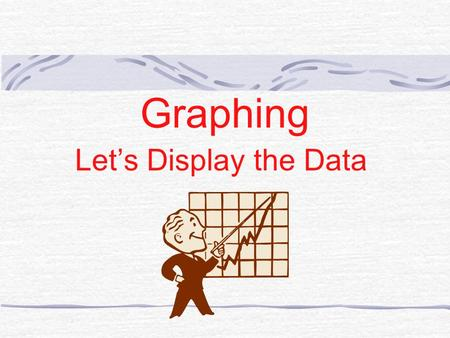 "Graphing Let's Display the Data TYPES OF GRAPHS Bar Graph Pie Graph Line Graph AKA ""Cartesian"""