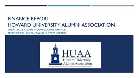 FINANCE REPORT HOWARD UNIVERSITY ALUMNI ASSOCIATION SUBMITTED BY DAWN M. COOPER, V. P. OF FINANCE SEPTEMBER, 2014 EXECUTIVE COMMITTEE MEETING.