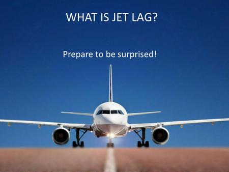 WHAT IS JET LAG? Prepare to be surprised!. A Misconception Ever since jet lag became a reported phenomena at the end of long haul flights and in the days.