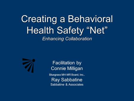 "Creating a Behavioral Health Safety ""Net"" Enhancing Collaboration Facilitation by Connie Milligan Bluegrass MH-MR Board, Inc. Ray Sabbatine Sabbatine &"