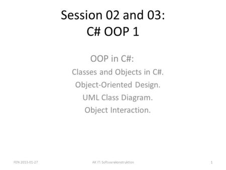 Session 02 and 03: C# OOP 1 OOP in C#: Classes and Objects in C#. Object-Oriented Design. UML Class Diagram. Object Interaction. FEN 2013-01-271AK IT: