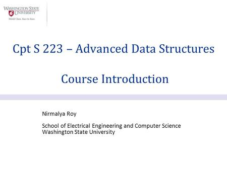 Nirmalya Roy School of Electrical Engineering and Computer Science Washington State University Cpt S 223 – Advanced Data Structures Course Introduction.