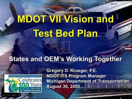 2005 ITS Georgia Annual Meeting 1 MDOT VII Vision and Test Bed Plan States and OEM's Working Together Gregory D. Krueger, P.E. MDOT ITS Program Manager.