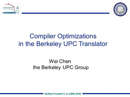Unified Parallel C at LBNL/UCB Compiler Optimizations in the Berkeley UPC Translator Wei Chen the Berkeley UPC Group.