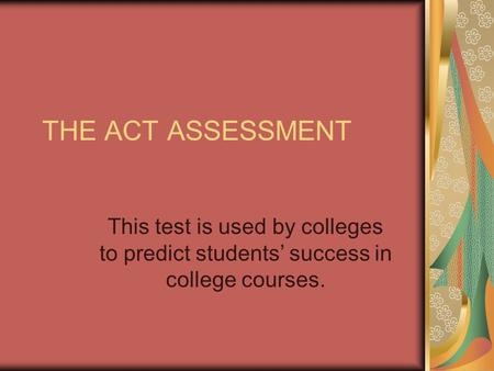 THE ACT ASSESSMENT This test is used by colleges to predict students' success in college courses.