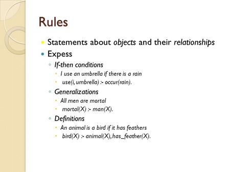 Rules Statements about objects and their relationships Expess ◦ If-then conditions  I use an umbrella if there is a rain  use(i, umbrella) :- occur(rain).