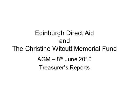 Edinburgh Direct Aid and The Christine Witcutt Memorial Fund AGM – 8 th June 2010 Treasurer's Reports.