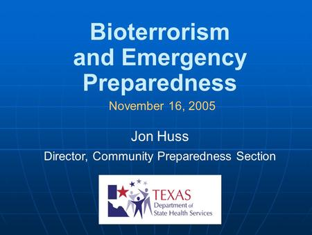 Bioterrorism and Emergency Preparedness November 16, 2005 Jon Huss Director, Community Preparedness Section.