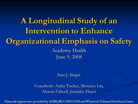 A Longitudinal Study of an Intervention to Enhance Organizational Emphasis on Safety Academy Health June 9, 2008 Sara J. Singer Coauthors: Anita Tucker,