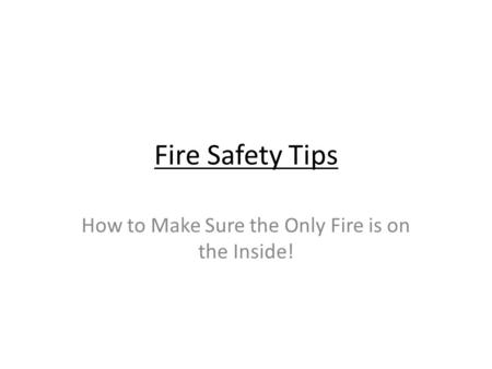 Fire Safety Tips How to Make Sure the Only Fire is on the Inside!
