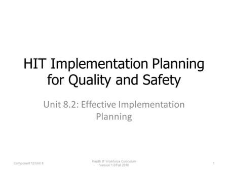 Unit 8.2: Effective Implementation Planning HIT Implementation Planning for Quality and Safety Component 12/Unit 81 Health IT Workforce Curriculum Version.