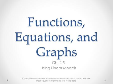 Functions, Equations, and Graphs Ch. 2.5 Using Linear Models EQ: How can I write linear equations that model real-world data? I will write linear equations.