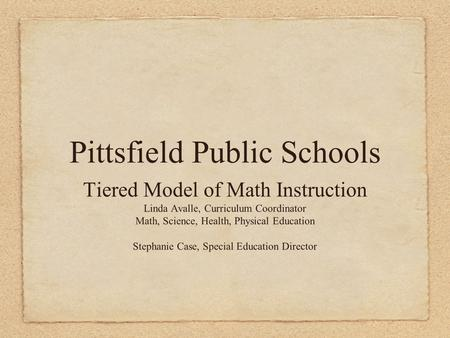 Pittsfield Public Schools Tiered Model of Math Instruction Linda Avalle, Curriculum Coordinator Math, Science, Health, Physical Education Stephanie Case,
