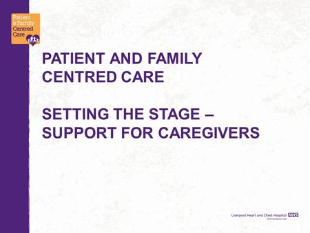 PATIENT AND FAMILY CENTRED CARE SETTING THE STAGE – SUPPORT FOR CAREGIVERS.