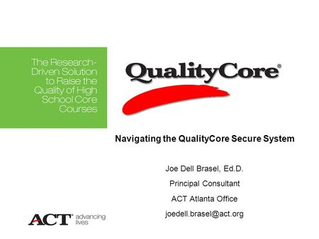 Joe Dell Brasel, Ed.D. Principal Consultant ACT Atlanta Office Navigating the QualityCore Secure System.