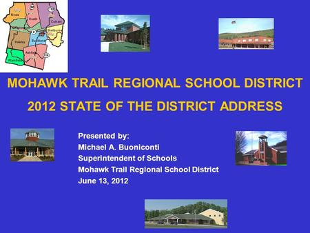 MOHAWK TRAIL REGIONAL SCHOOL DISTRICT 2012 STATE OF THE DISTRICT ADDRESS Presented by: Michael A. Buoniconti Superintendent of Schools Mohawk Trail Regional.