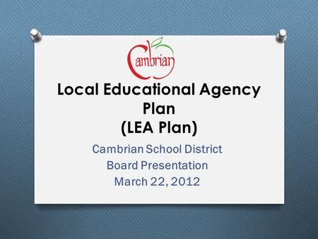 Local Educational Agency Plan (LEA Plan) Cambrian School District Board Presentation March 22, 2012.