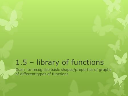 1.5 – library of functions Goal: to recognize basic shapes/properties of graphs of different types of functions.